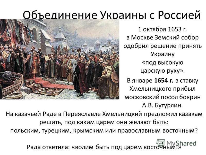 Объединение Украины с Россией 1 октября 1653 г. в Москве Земский собор одобрил решение принять Украину «под высокую царскую руку». В январе 1654 г. в ставку Хмельницкого прибыл московский посол боярин А.В. Бутурлин. На казачьей Раде в Переяславле Хме