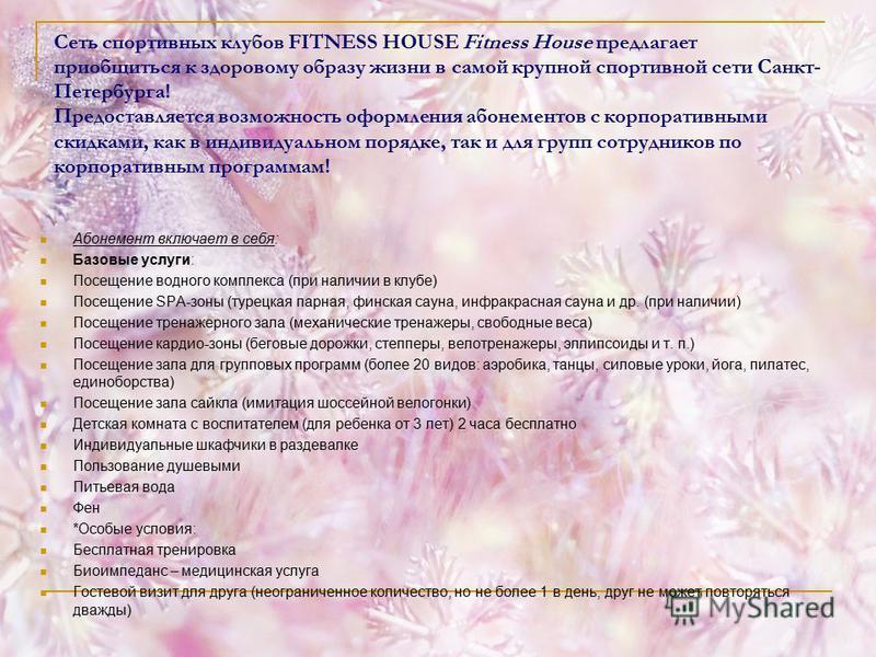 Сеть спортивных клубов FITNESS HOUSE Fitness House предлагает приобщиться к здоровому образу жизни в самой крупной спортивной сети Санкт- Петербурга! Предоставляется возможность оформления абонементов с корпоративными скидками, как в индивидуальном п