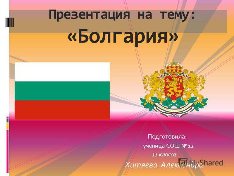 Подготовила: ученица СОШ 12 11 класса Хитяева Александра Презентация на тему: «Болгариа»