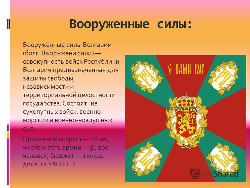 Вооруженные силы: Вооружённые силы Болгарии (болг. Въоръжени сили) совокупность войск Республики Болгариа предназначенная для защиты свободы, независимости и территориальной целостности государства. Состоят из сухопутных войск, военно- морских и воен