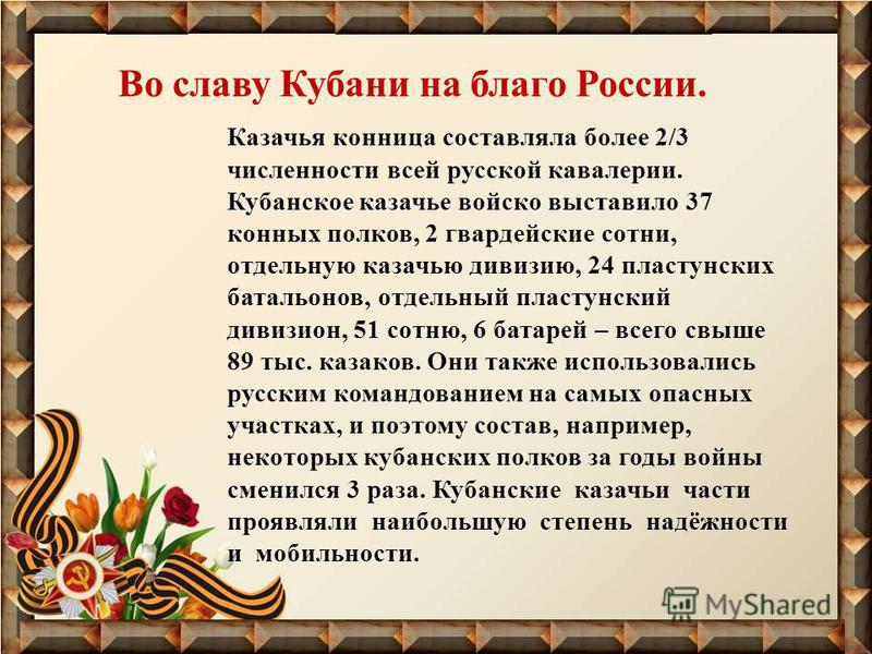 Во славу Кубани на благо России. Казачья конница составляла более 2/3 численности всей русской кавалерии. Кубанское казачье войско выставило 37 конных полков, 2 гвардейские сотни, отдельную казачью дивизию, 24 пластунских батальонов, отдельный пласту
