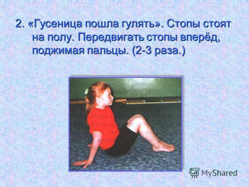 2. «Гусеница пошла гулять». Стопы стоят на полу. Передвигать стопы вперёд, поджимая пальцы. (2-3 раза.)