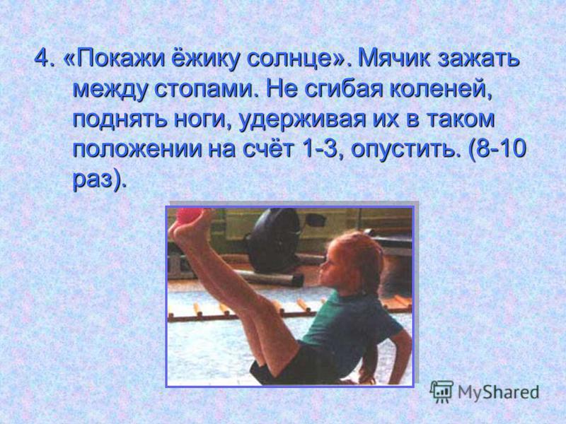 4. «Покажи ёжику солнце». Мячик зажать между стопами. Не сгибая коленей, поднять ноги, удерживая их в таком положении на счёт 1-3, опустить. (8-10 раз).
