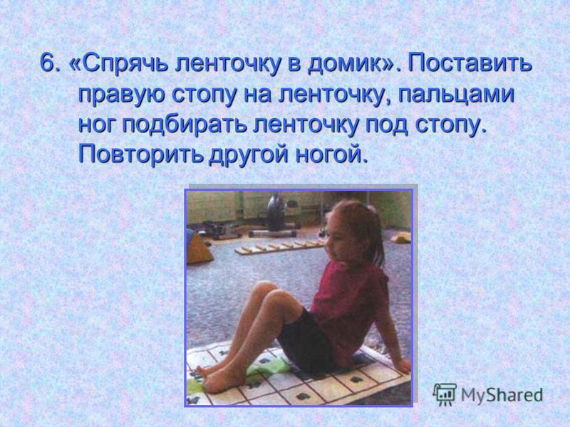6. «Спрячь ленточку в домик». Поставить правую стопу на ленточку, пальцами ног подбирать ленточку под стопу. Повторить другой ногой.