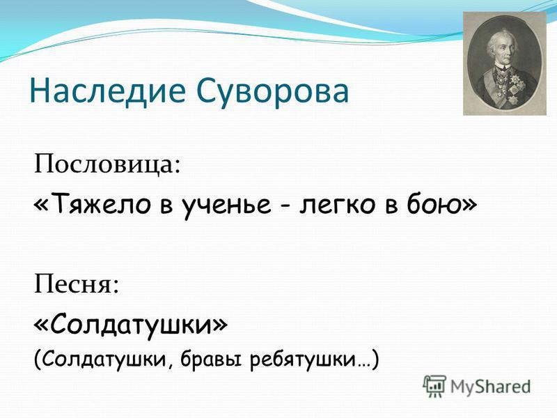 Наследие Суворова Пословица: «Тяжело в ученье - легко в бою» Песня: «Солдатушки» (Солдатушки, бравы ребятушки…)
