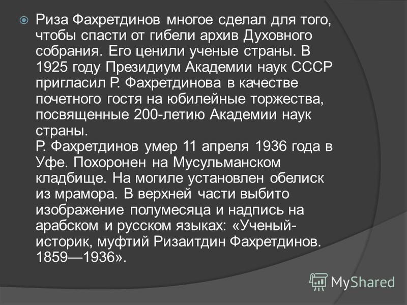 Риза Фахретдинов многое сделал для того, чтобы спасти от гибели архив Духовного собрания. Его ценили ученые страны. В 1925 году Президиум Академии наук СССР пригласил Р. Фахретдинова в качестве почетного гостя на юбилейные торжества, посвященные 200-