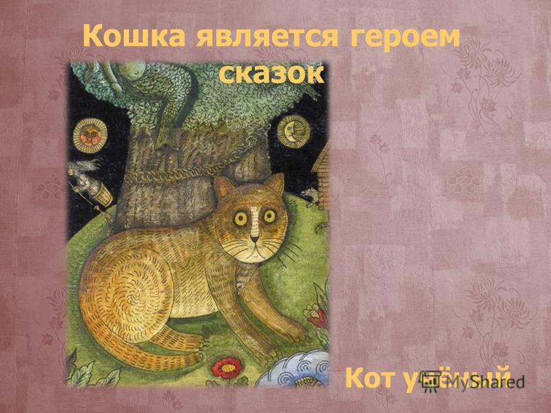 Кот учёный Кошка является героем сказок