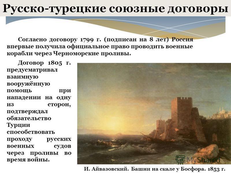 Согласно договору 1799 г. (подписан на 8 лет) Россия впервые получила официальное право проводить военные корабли через Черноморские проливы. Договор 1805 г. предусматривал взаимную вооружённую помощь при нападении на одну из сторон, подтверждал обяз
