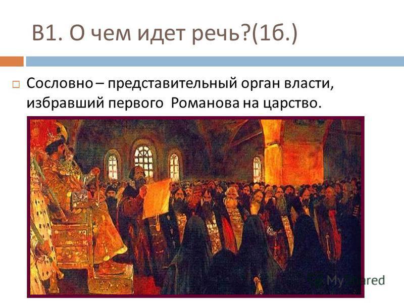 В 1. О чем идет речь ?(1 б.) Сословно – представительный орган власти, избравший первого Романова на царство.