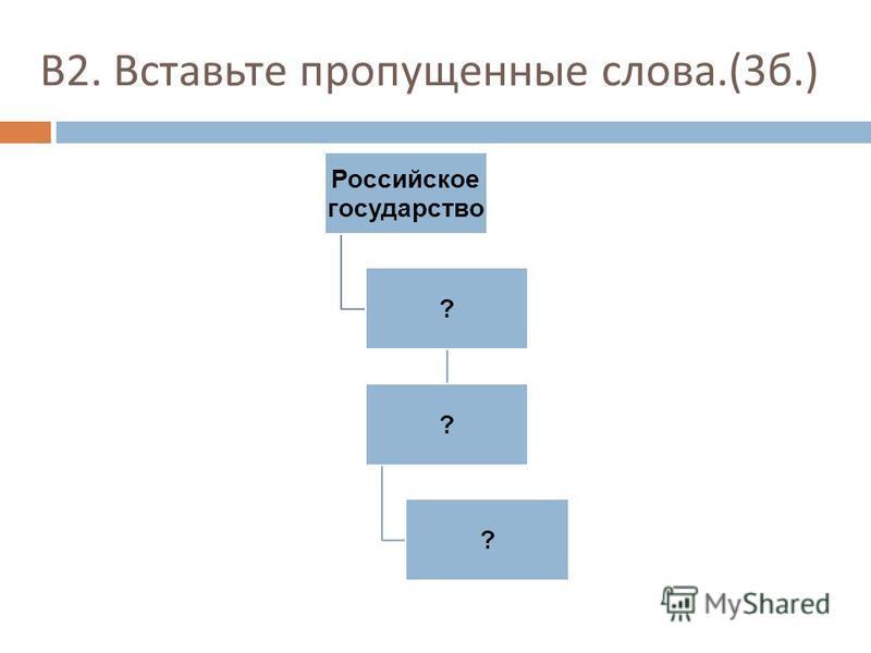 В 2. Вставьте пропущенные слова.(3 б.) Российское государство ? ? ?