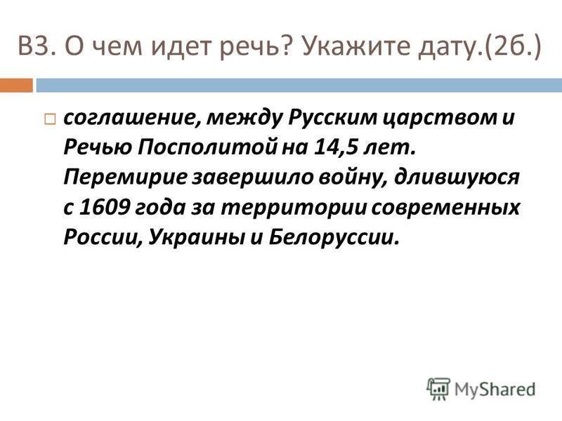 В 3. О чем идет речь ? Укажите дату.(2 б.) соглашение, между Русским царством и Речью Посполитой на 14,5 лет. Перемирие завершило войну, длившуюся с 1609 года за территории современных России, Украины и Белоруссии.