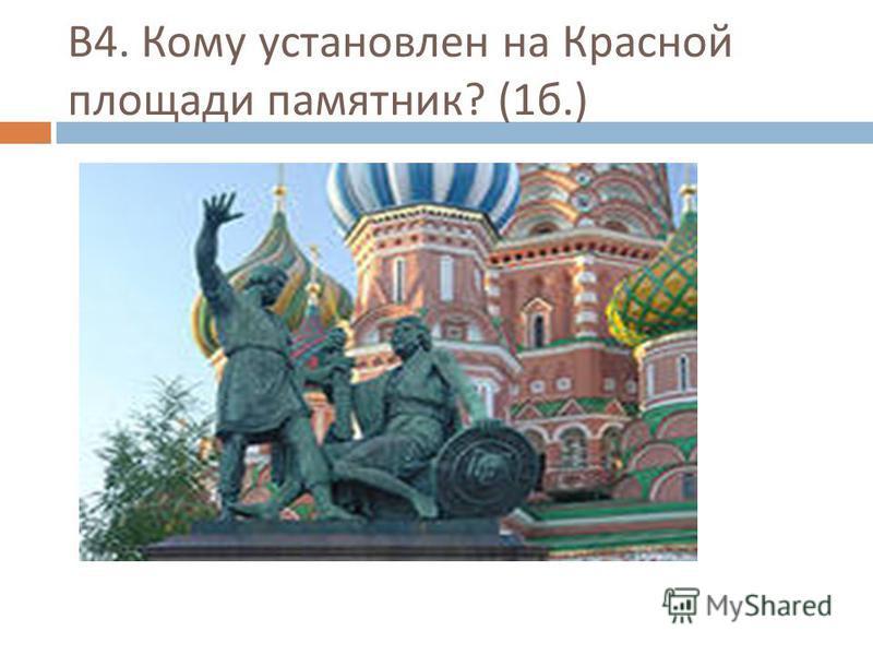 В 4. Кому установлен на Красной площади памятник ? (1 б.)
