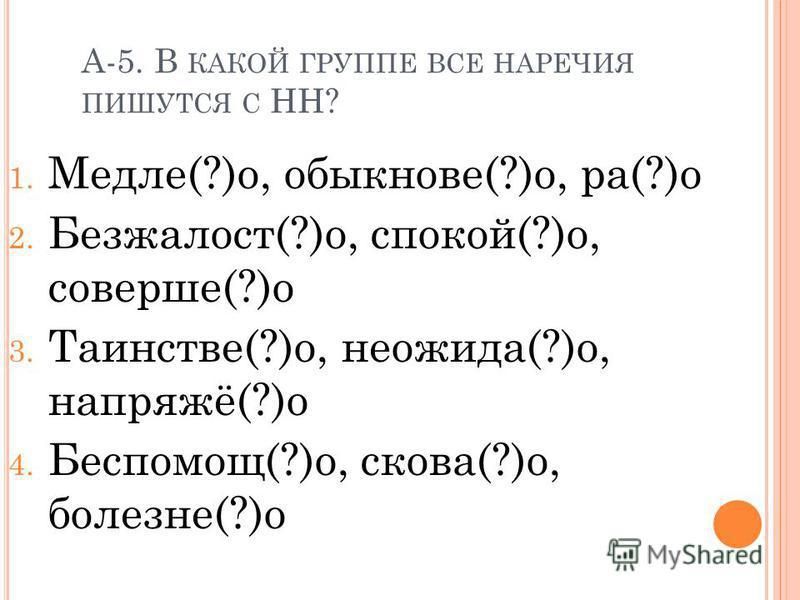 А-5. В КАКОЙ ГРУППЕ ВСЕ НАРЕЧИЯ ПИШУТСЯ С НН? 1. Медле(?)о, обыкнове(?)о, ра(?)о 2. Безжаломт(?)о, спокой(?)о, совершен(?)о 3. Таинстве(?)о, неожидан(?)о, напряжё(?)о 4. Беспомощ(?)о, скова(?)о, болезни(?)о