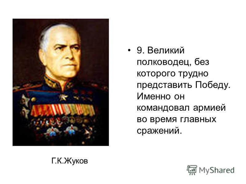 9. Великий полководец, без которого трудно представить Победу. Именно он командовал армией во время главных сражений. Г.К.Жуков