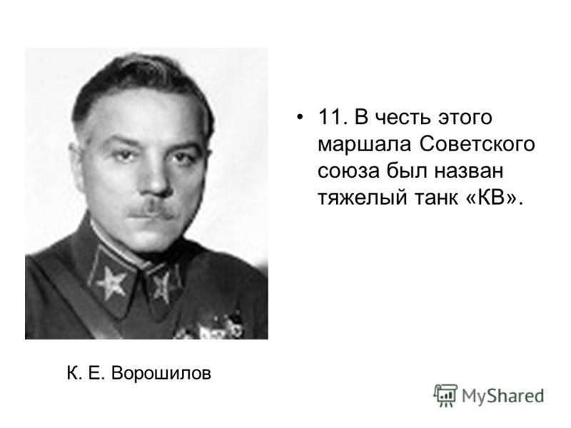 11. В честь этого маршала Советского союза был назван тяжелый танк «КВ». К. Е. Ворошилов