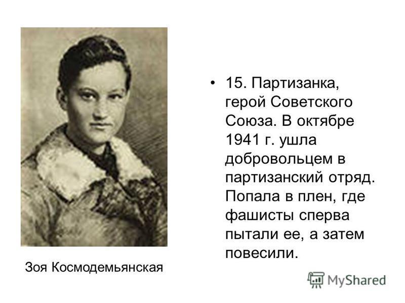 15. Партизанка, герой Советского Союза. В октябре 1941 г. ушла добровольцем в партизанский отряд. Попала в плен, где фашисты сперва пытали ее, а затем повесили. Зоя Космодемьянская