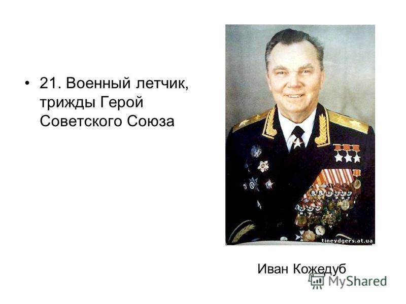 21. Военный летчик, трижды Герой Советского Союза Иван Кожедуб