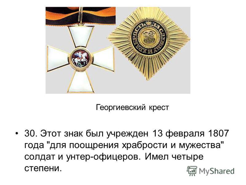 30. Этот знак был учрежден 13 февраля 1807 года для поощрения храбрости и мужества солдат и унтер-офицеров. Имел четыре степени. Георгиевский крест