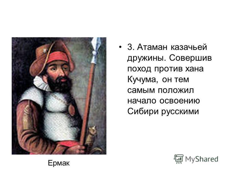 3. Атаман казачьей дружины. Совершив поход против хана Кучума, он тем самым положил начало освоению Сибири русскими Ермак