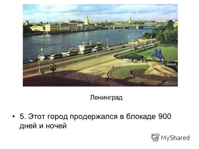 5. Этот город продержался в блокаде 900 дней и ночей Ленинград