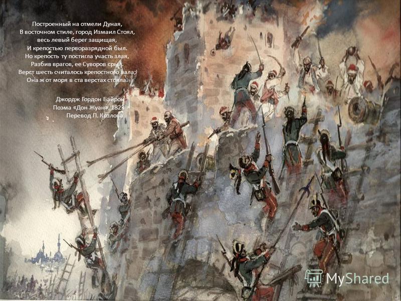 Построенный на отмели Дуная, В восточном стиле, город Измаил Стоял, весь левый берег защищая, И крепостью перворазрядной был. Но крепость ту постигла участь злая, Разбив врагов, ее Суворов срыл. Верст шесть считалось крепостного вала; Она ж от моря в