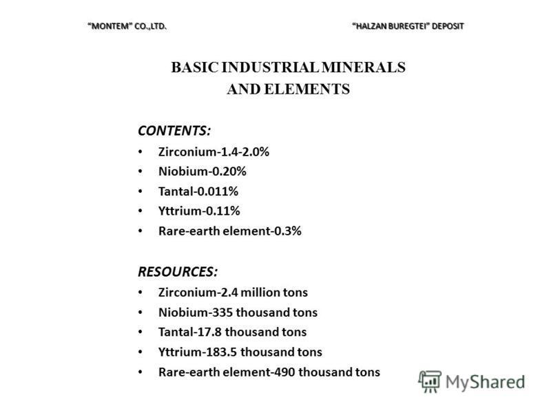 BASIC INDUSTRIAL MINERALS AND ELEMENTS CONTENTS: Zirconium-1.4-2.0% Niobium-0.20% Tantal-0.011% Yttrium-0.11% Rare-earth element-0.3% RESOURCES: Zirconium-2.4 million tons Niobium-335 thousand tons Tantal-17.8 thousand tons Yttrium-183.5 thousand ton
