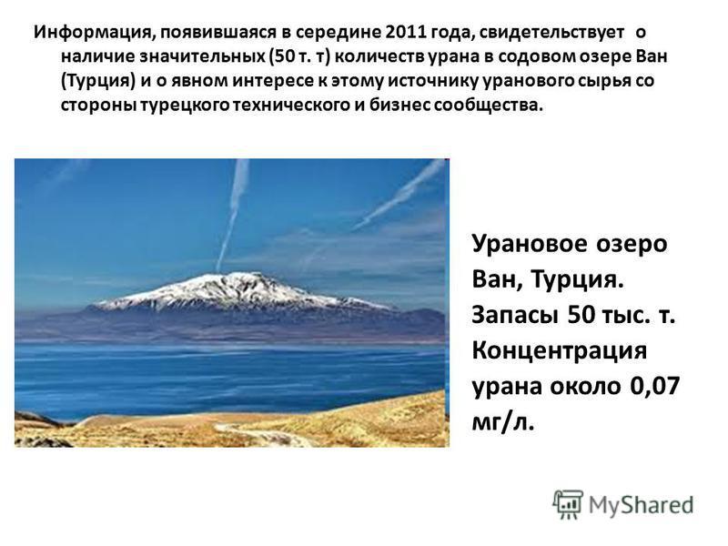 Информация, появившаяся в середине 2011 года, свидетельствует о наличие значительных (50 т. т) количеств урана в содовом озере Ван (Турция) и о явном интересе к этому источнику уранового сырья со стороны турецкого технического и бизнес сообщества. Ур
