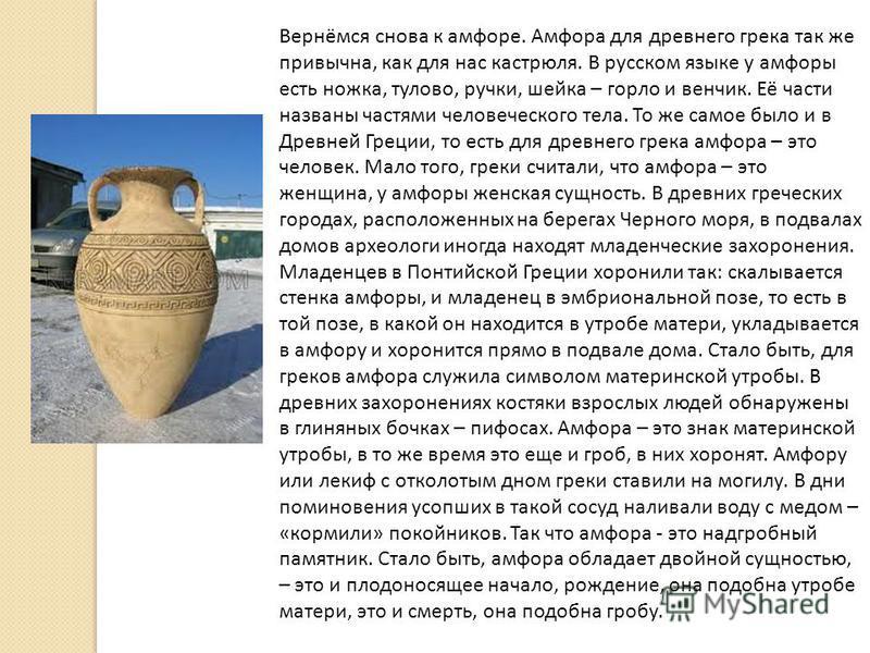Вернёмся снова к амфоре. Амфора для древнего грека так же привычна, как для нас кастрюля. В русском языке у амфоры есть ножка, тулово, ручки, шейка – горло и венчик. Её части названы частями человеческого тела. То же самое было и в Древней Греции, то