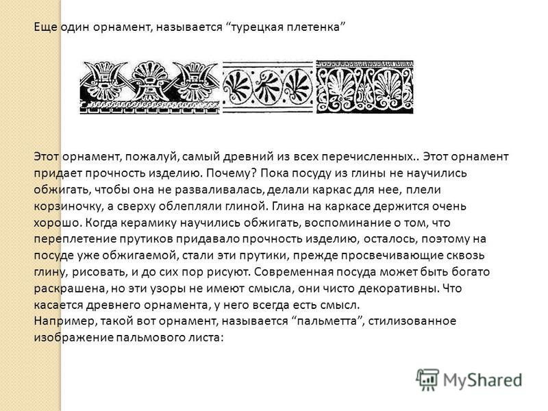 Еще один орнамент, называется турецкая плетенка Этот орнамент, пожалуй, самый древний из всех перечисленных.. Этот орнамент придает прочность изделию. Почему? Пока посуду из глины не научились обжигать, чтобы она не разваливалась, делали каркас для н