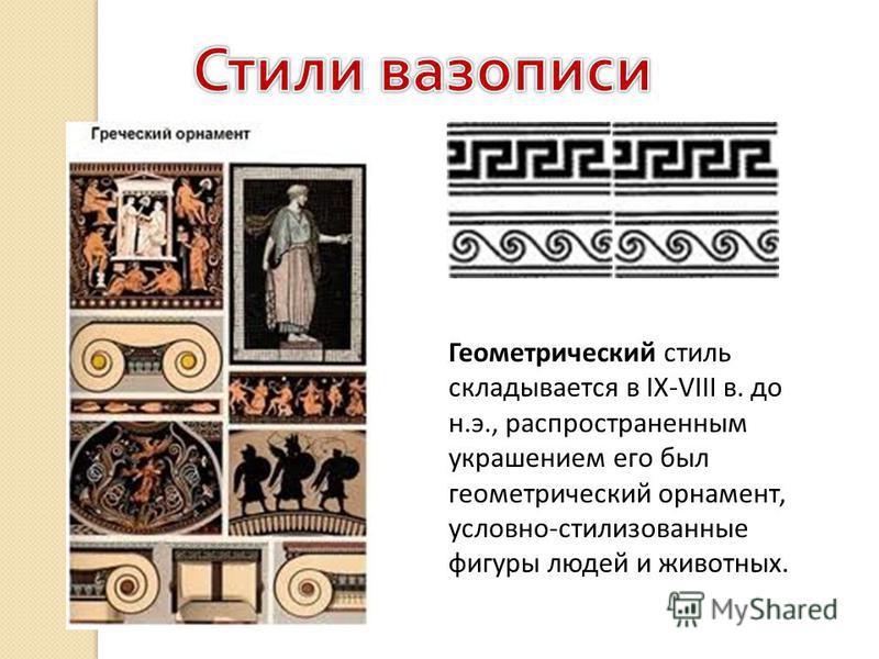 Геометрический стиль складывается в IX-VIII в. до н.э., распространенным украшением его был геометрический орнамент, условно-стилизованные фигуры людей и животных.