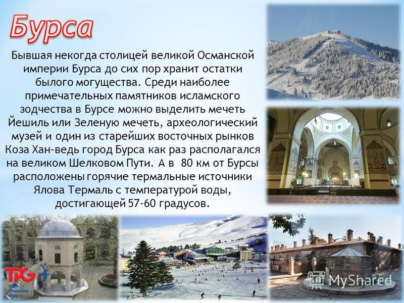 Бывшая некогда столицей великой Османской империи Бурса до сих пор хранит остатки былого могущества. Среди наиболее примечательных памятников исламского зодчества в Бурсе можно выделить мечеть Йешиль или Зеленую мечеть, археологический музей и один и