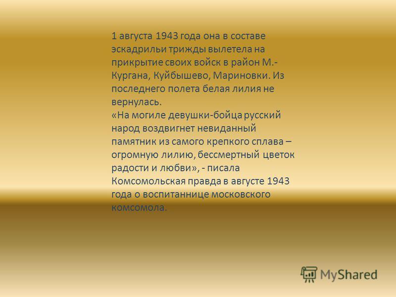 1 августа 1943 года она в составе эскадрильи трижды вылетела на прикрытие своих войск в район М.- Кургана, Куйбышево, Мариновки. Из последнего полета белая лилия не вернулась. «На могиле девушки-бойца русский народ воздвигнет невиданный памятник из с