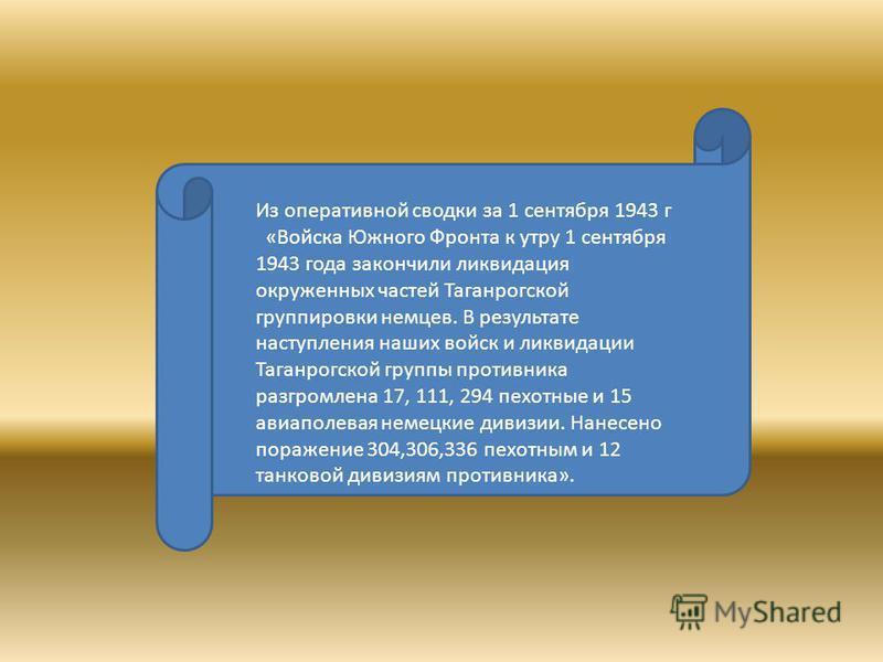Из оперативной сводки за 1 сентября 1943 г «Войска Южного Фронта к утру 1 сентября 1943 года закончили ликвидация окруженных частей Таганрогской группировки немцев. В результате наступления наших войск и ликвидации Таганрогской группы противника разг