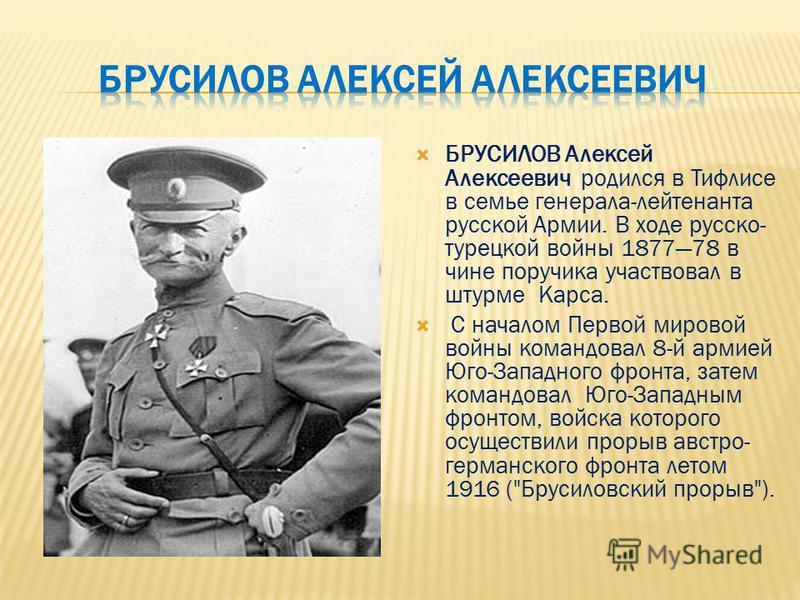 БРУСИЛОВ Алексей Алексеевич родился в Тифлисе в семье генерала-лейтенанта русской Армии. В ходе русско- турецкой войны 187778 в чине поручика участвовал в штурме Карса. С началом Первой мировой войны командовал 8-й армией Юго-Западного фронта, затем