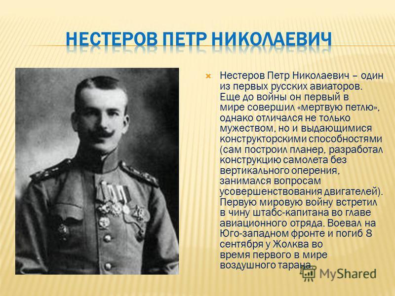 Нестеров Петр Николаевич – один из первых русских авиаторов. Еще до войны он первый в мире совершил «мертвую петлю», однако отличался не только мужеством, но и выдающимися конструкторскими способностями (сам построил планер, разработал конструкцию са