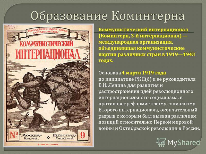 Коммунистический интернационал ( Коминтерн, 3- й интернационал ) международная организация, объединявшая коммунистические партии различных стран в 19191943 годах. Основана 4 марта 1919 года по инициативе РКП ( б ) и её руководителя В. И. Ленина для р