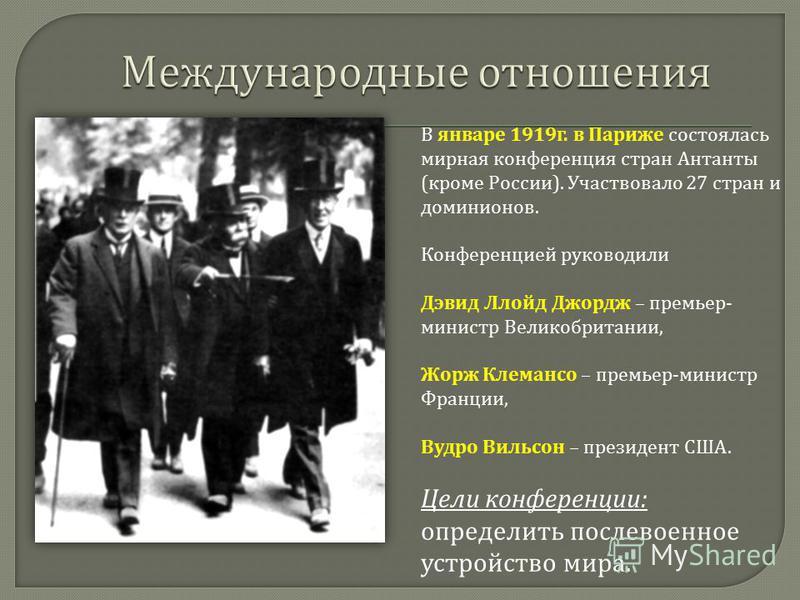 В январе 1919 г. в Париже состоялась мирная конференция стран Антанты ( кроме России ). Участвовало 27 стран и доминионов. Конференцией руководили Дэвид Ллойд Джордж – премьер - министр Великобритании, Жорж Клемансо – премьер - министр Франции, Вудро