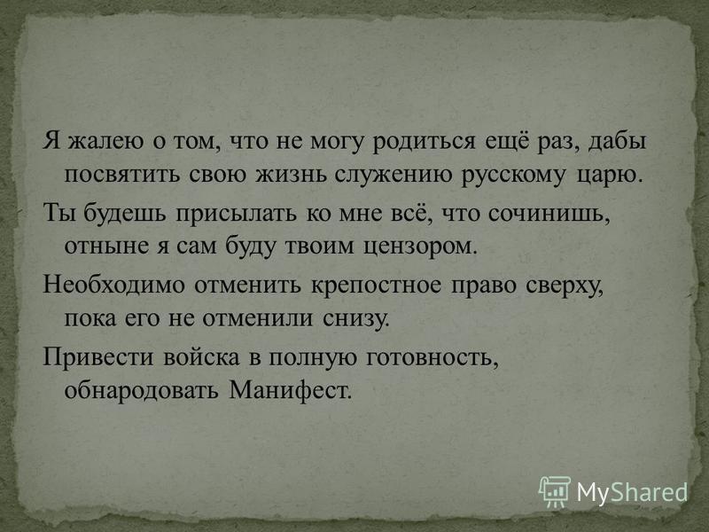 Я жалею о том, что не могу родиться ещё раз, дабы посвятить свою жизнь служению русскому царю. Ты будешь присылать ко мне всё, что сочинишь, отныне я сам буду твоим цензором. Необходимо отменить крепостное право сверху, пока его не отменили снизу. Пр