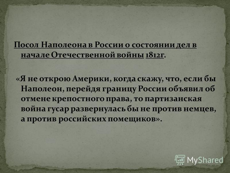 Посол Наполеона в России о состоянии дел в начале Отечественной войны 1812 г. «Я не открою Америки, когда скажу, что, если бы Наполеон, перейдя границу России объявил об отмене крепостного права, то партизанская война гусар развернулась бы не против