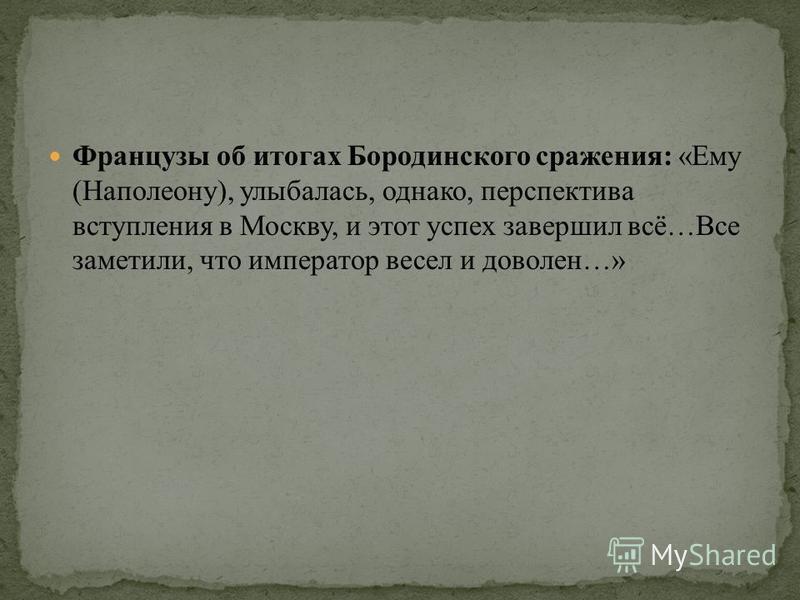 Французы об итогах Бородинского сражения: «Ему (Наполеону), улыбалась, однако, перспектива вступления в Москву, и этот успех завершил всё…Все заметили, что император весел и доволен…»
