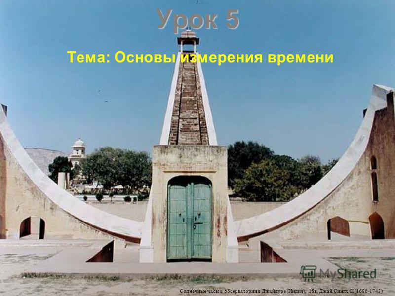 Урок 5 Тема: Основы измерения времени Солнечные часы в обсерватории в Джайпуре (Индия), 18 в, Джай Сингх II (1686-1743)