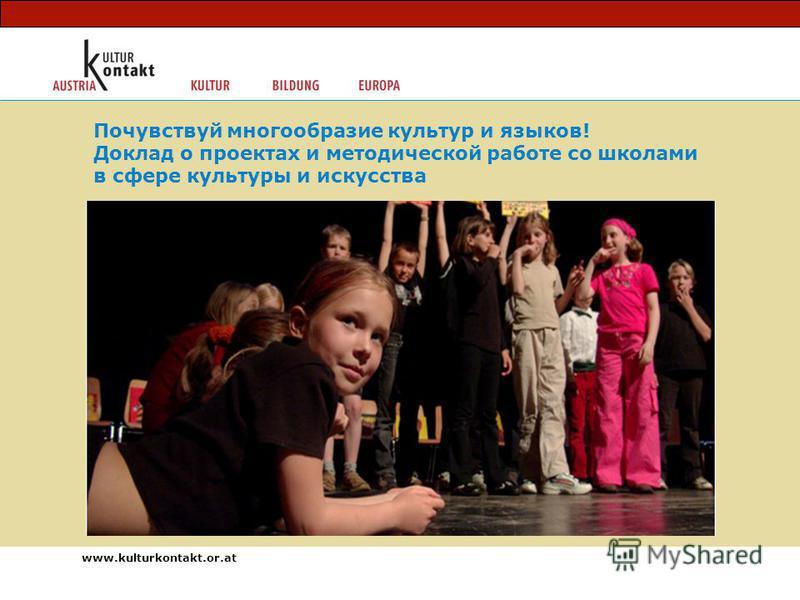 www.kulturkontakt.or.at Почувствуй многообразие культур и языков! Доклад о проектах и методической работе со школами в сфере культуры и искусства