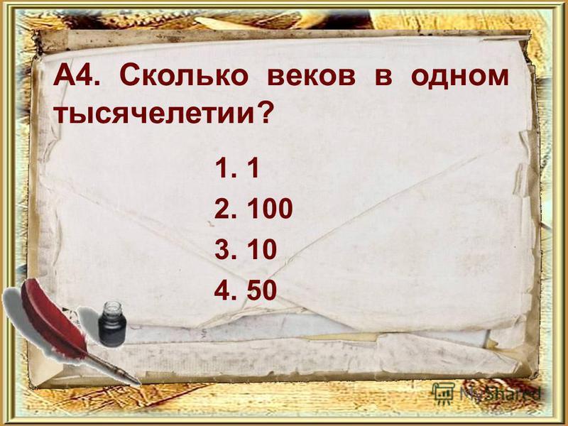 А4. Сколько веков в одном тысячелетии? 1.1 2.100 3.10 4.50
