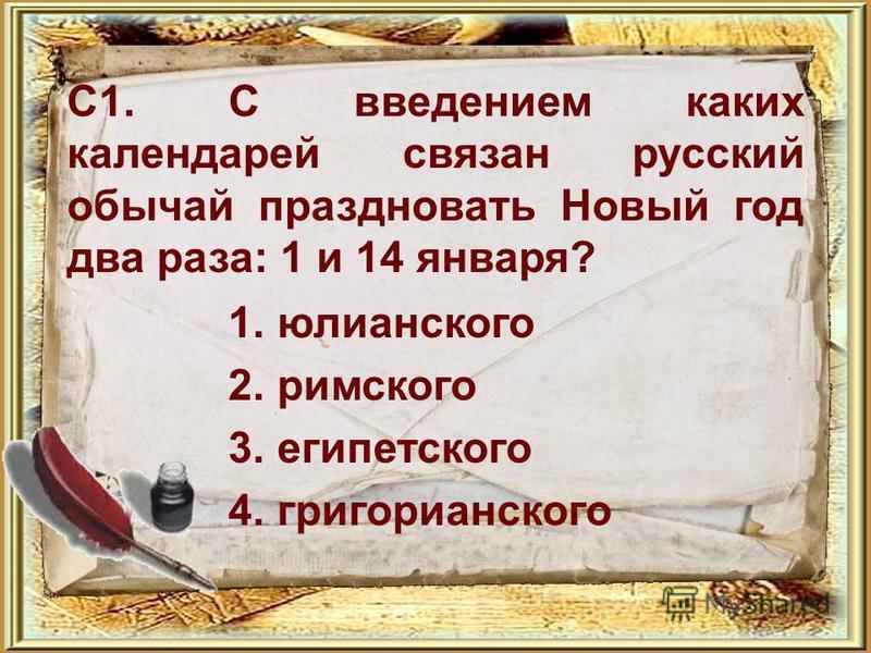 С1. С введением каких календарей связан русский обычай праздновать Новый год два раза: 1 и 14 января? 1. юлианского 2. римского 3. египетского 4.григорианского