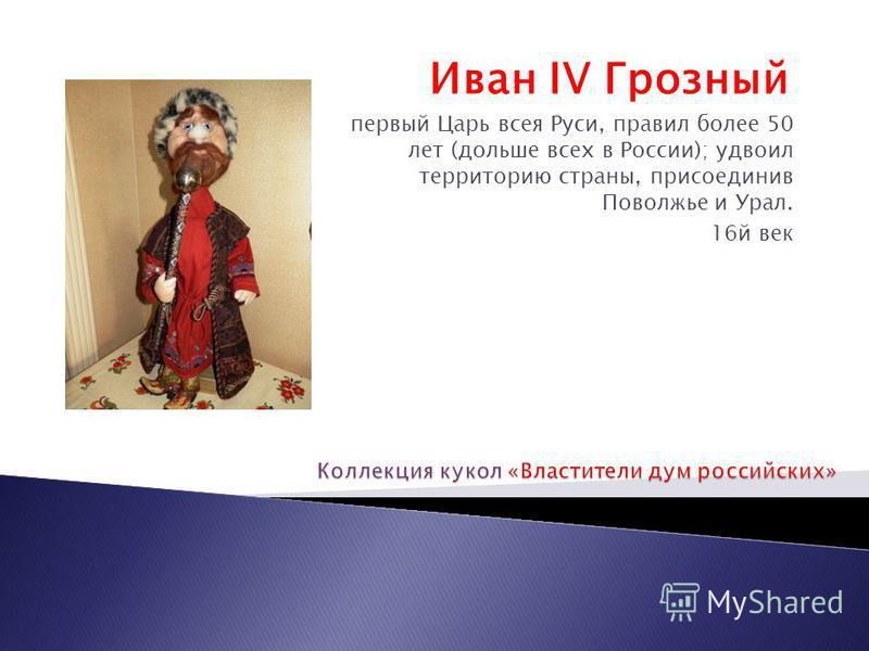 Иван IV Грозный первый Царь всея Руси, правил полее 50 лет (дольше всех в России); удвоил территорию страны, присоединив Поволжье и Урал. 16 й век