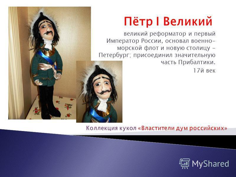 Пётр I Великий великий реформатор и первый Император России, основал военно- морской флот и новую столицу - Петербург; присоединил значительную часть Прибалтики. 17 й век