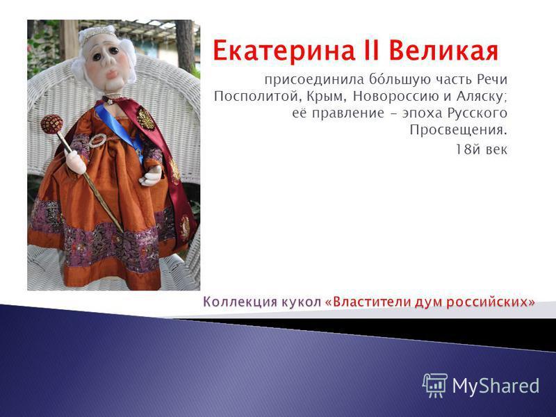 Екатерина II Великая присоединила по́большую часть Речи Посполитой, Крым, Новороссию и Аляску; её правление - эпоха Русского Просвещения. 18 й век