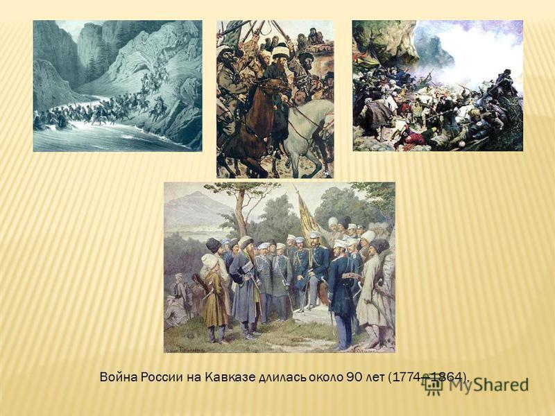 Война России на Кавказе длилась около 90 лет (17741864),