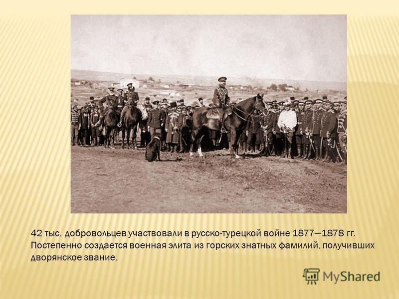 42 тыс. добровольцев участвовали в русско-турецкой войне 18771878 гг. Постепенно создается военная элита из горских знатных фамилий, получивших дворянское звание.