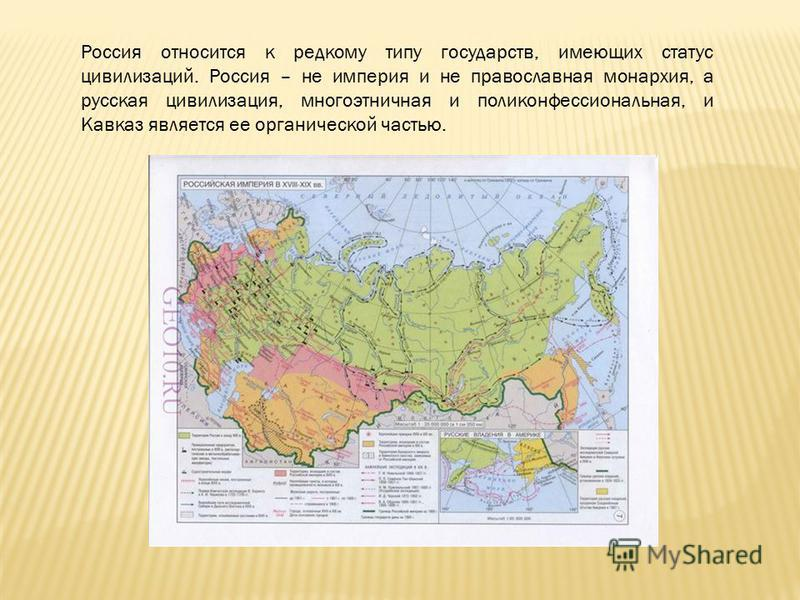 Россия относится к редкому типу государств, имеющих статус цивилизаций. Россия – не империя и не православная монархия, а русская цивилизация, многоэтничная и поли конфессиональная, и Кавказ является ее органической частью.